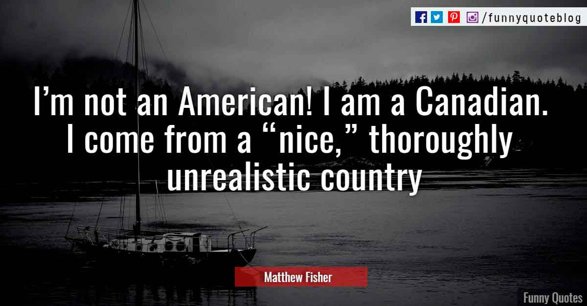 "I'm not an American! I am a Canadian. I come from a ""nice,"" thoroughly unrealistic country."" ― Matthew Fisher Quote"