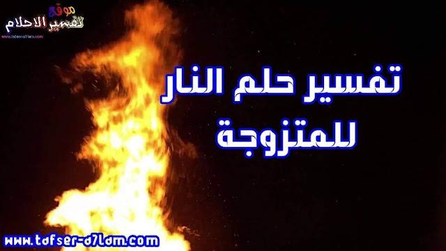 تفسير حلم النار للمتزوجة حلم النار لابن سيرين حلم النار للحامل حلم النار للعزباء