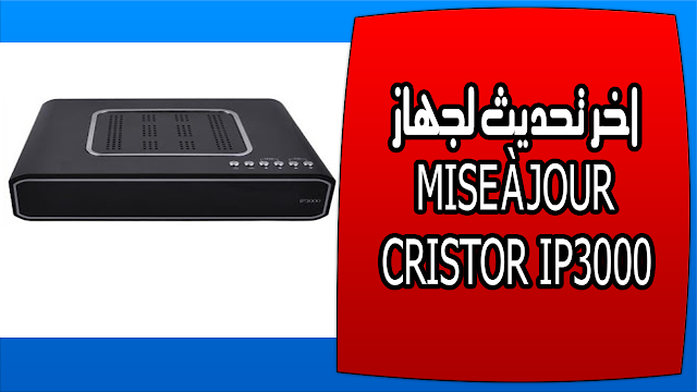 تحميل اخر تحديث لجهاز MISE À JOUR CRISTOR IP3000