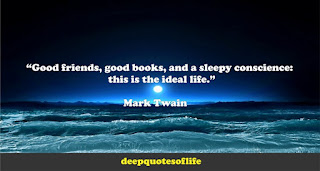 """""""Good friends, good books, and a sleepy conscience: this is the ideal life."""""""