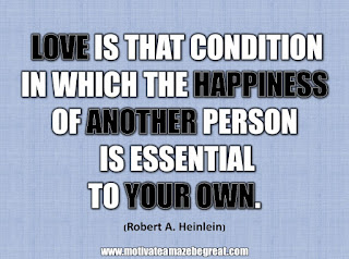"33 Happiness Quotes To Inspire Your Day: ""Love is that condition in which the happiness of another person is essential to your own."" - Robert A. Heinlein"