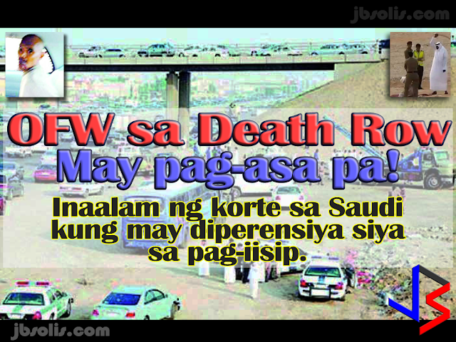 "In the latest news about Filipino Workers on Death Row in Saudi Arabia, Regour de Padua, 39, a driver in Jeddah who was sentenced to death by beheading received some sort of reprieve when the Summary Court (Trial Court) in Jeddah decided to send de Padua to a second psychiatric checkup before passing its sentence.   In November 2008, ""Reno"" stole a 55-seater bus from the premises of Saudia catering in the Khalidiya District. He drove wildly for two hours, hitting cars everywhere he went.  Investigations showed that De Padua was not himself the day before after receiving a letter from his fiancee. He knocked on the door of his colleague at work in the early hours of the next day, holding a hammer in his hand, but his colleague shut the door. De Padua went outside and broke the glass of his boss' car, and then stole the bus with up to twelve passengers still on board. He was reported to be shouting ""If no Filipino speaks to me now, I'm going to crash the bus!""  The passengers pleaded with him to stop, which he briefly did, giving the 12 enough time to jump from the windows. Three were injured in their falls, one requiring hospital attention.   De Padua proceeded toward the Haramain Highway he was spotted by police, but he ignored their warnings for him to stop and a 120 kmph-pursuit into oncoming traffic ensued in which at least 18 vehicles were hit. The speeding collided with a Toyota Corolla, killing the Saudi family and a Bangladesh expat.   After about a year of deliberations, the court decided to send the accused to Shihar hospital, a mental hospital in Taif, to have a second psychiatric checkup. This is after the lawyers of the defendant, appointed by the Philippine Embassy, presented new medical reports which said the accused was suffering from a mental and psychological illness. The medical report says that he began to show signs of changes in behavior after receiving a letter from his fiancee informing him of her desire to end their relationship. It said de Padua has been refusing food and failing to cooperate with doctors, leading them to resort to force-feeding him via a tube inserted in his nose.  The attorney general and the families of the deceased continued to demand capital punishment for the culprit. Mohammed Ayed Al-Qarni, a 70-year-old Saudi citizen, lost his wife, son and daughter in the accident. He said he is anxiously waiting for the death penalty for the driver. He hoped that he would live until he saw the driver executed.   A former circuit court called for the execution of the driver for carelessly killing Saad Mohammed Ayed Al-Qarni, his sister Salmah and his mother Ayedah Awad Al-Omari in addition to Waheed Daud Miyah, a Bangladeshi national. The circuit court also ruled that the driver pay the blood money of SR250,000 to the families of the victims.  The Court of Appeals rejected the verdict based on medical reports which said the driver was mentally ill. It sent the case back to the Summary Court. In 2016, Saudi Arabia executed a total of 153 prisoners from breaking Strict Sharia laws. Saudi courts appear to recognize that under limited circumstances, a person who does not have mental awareness of the consequences of his acts is not criminally responsible beyond payment of compensation. Those who are aware of the bad consequences of their acts but unable to control their behavior due to insanity might not be excepted from mandatory punishments but can be excepted from discretionary punishments. Those who are insane but could be argued to have the ability to control their actions might not be excused from capital punishment. The extent to which an individual's judgment is compromised by his mental illness is a question that is left to the courts to determine, and not all individuals with mental illnesses are excluded from the death penalty."