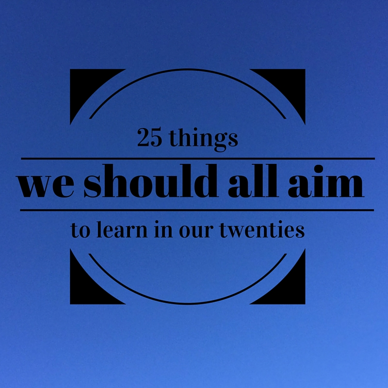 25 things we should all aim to learn in our twenties