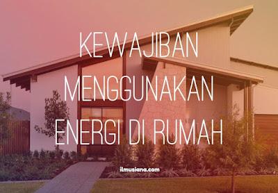 3+ Kewajiban Menggunakan Energi di Rumah