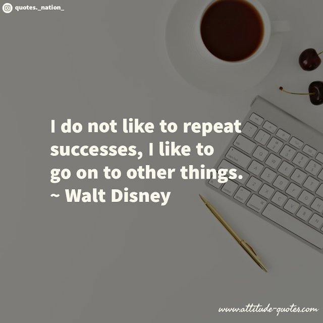 I do not like to repeat successes, I like to go on to other things.  ~ Walt Disney
