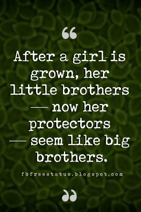 quotes brothers, After a girl is grown, her little brothers — now her protectors — seem like big brothers.