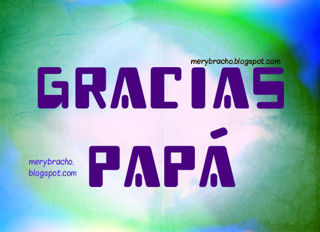 imágenes y frases para papá por Mery Bracho Gracias Papá, palabras lindas del padre, agradecimiento, acción gracias. postales, tarjeta padre, feliz día.