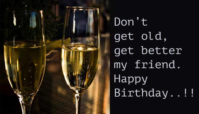 Don't get old, get better my friend. Happy Birthday..!!