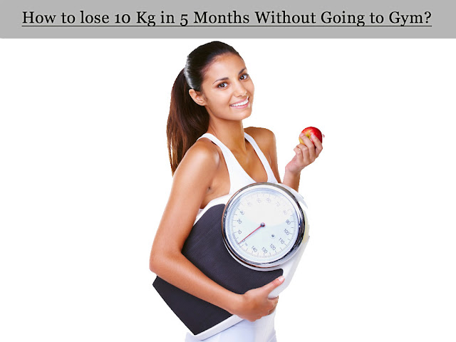 How to lose 10 Kg in 5 Months Without Going to Gym?