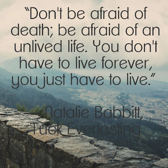 Don´t be afraid of death; be afraid of an unlived life. You don´t have to live forever, you just have to live. - Natalie Babbitt, Tuck Everlasting