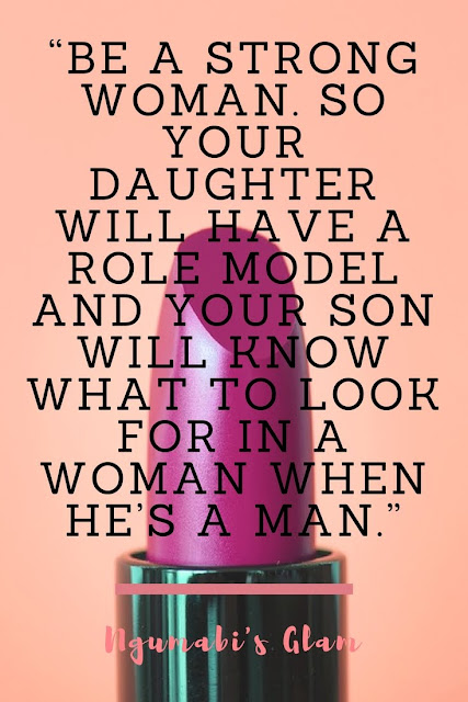 BE A STRONG WOMAN. SO YOUR DAUGHTER WILL HAVE A ROLE MODEL AND YOUR SON WILL KNOW WHAT TO LOOK FOR IN A WOMAN WHEN HE'S A MAN