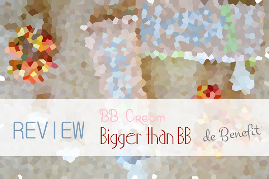 "REVIEW | BB Cream ""Bigger than BB"" de Benefit"
