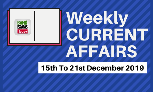 Weekly Current Affairs 15th To 21st December 2019