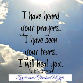 I have heard your prayers. I have seen your tears. I will heal you. (2 Kings 20:5)