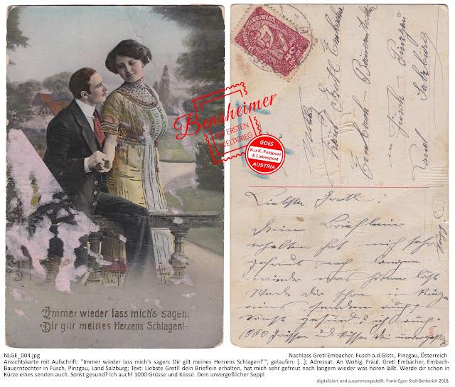 """Ansichtskarte mit Aufschrift: """"Immer wieder lass mich's sagen: Dir gilt meines Herzens Schlagen!"""""""", gelaufen: [...]; Adressat: An Wohlg. Fräul. Gretl Embacher, Embach-Bauerntochter in Fusch, Pinzgau, Land Salzburg; Text: """"Liebste Gretl! dein Brieflein erhalten, hat mich sehr gefreut nach langem wieder was hören läßt. Werde dir schon in Kürze eines senden auch. Sonst gesund? Ich auch! 1000 Grüsse und Küsse. Dein unvergeßlicher Seppl"""""""