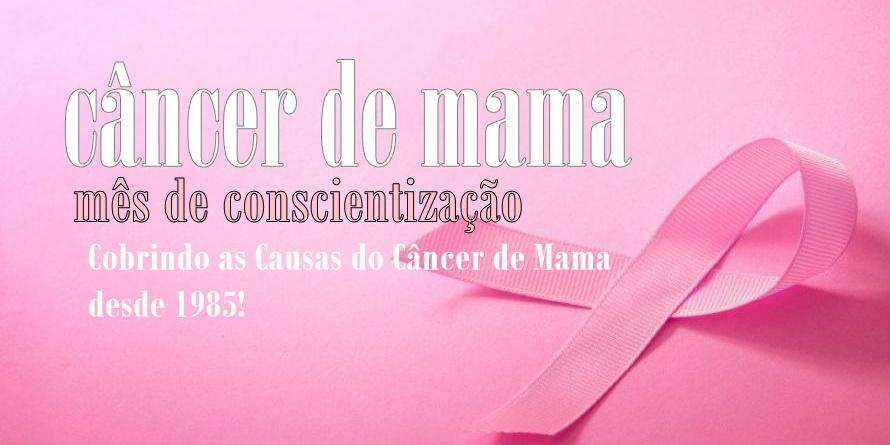 Mês da Conscientização sobre o Câncer de Mama - Cobrindo as Causas do Câncer de Mama desde 1985!