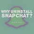 Why do you want to Uninstall Snapchat?