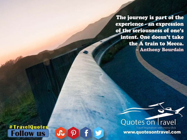 The journey is part of the experience – an expression of the seriousness of one's intent. One doesn't take the A train to Mecca. - Online Travel Quotes