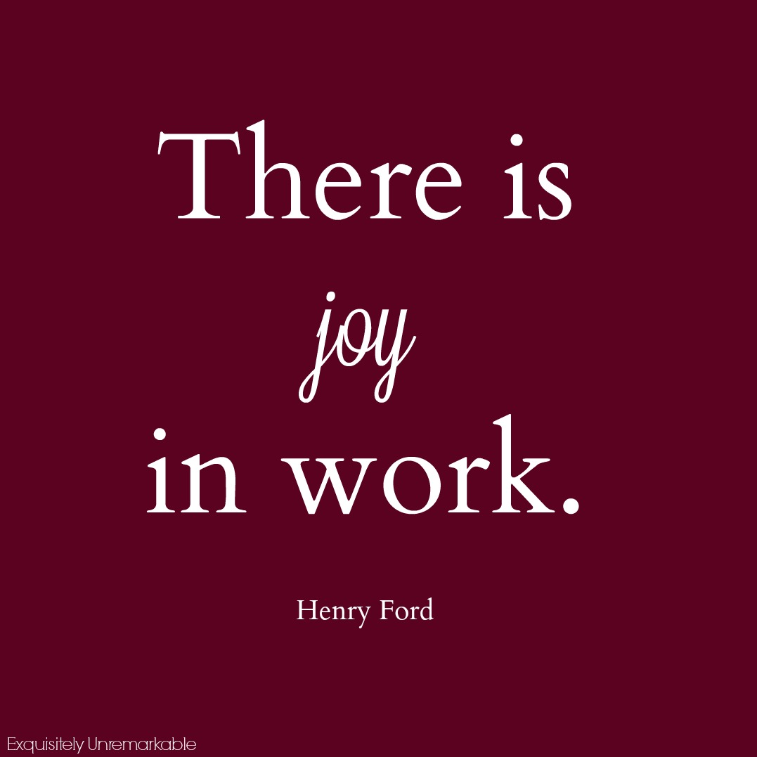 Henry Ford says there can be joy in work and I believe that too.