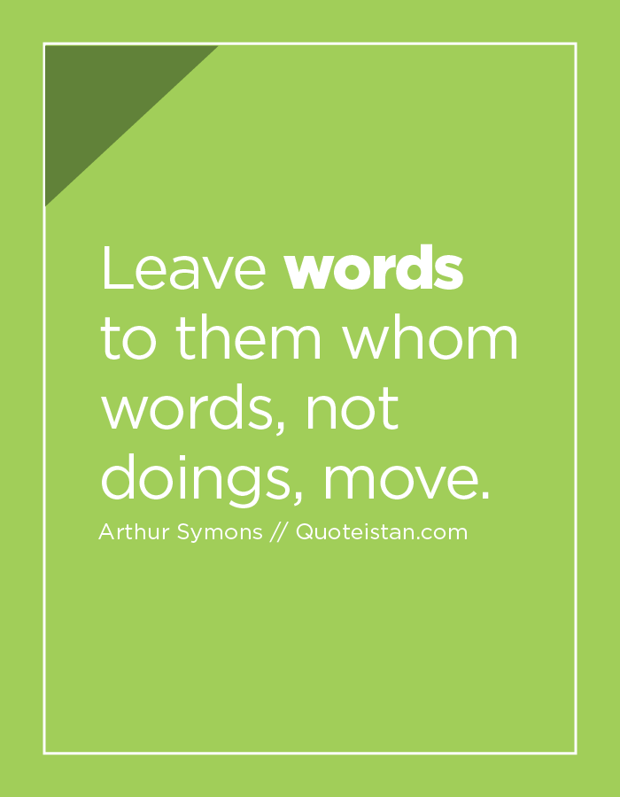 Leave words to them whom words, not doings, move.