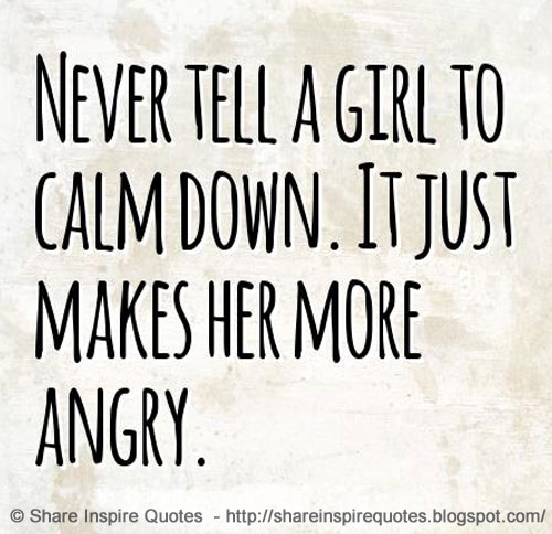 Never Tell A Girl To Calm Down It Just Makes Her More Angry
