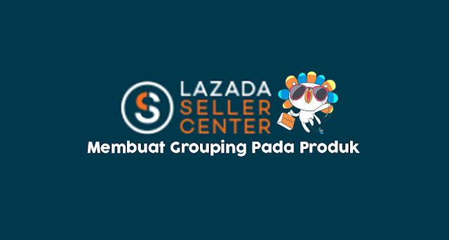 Cara melakukan Grouping Otomatis pada Produk di Lazada