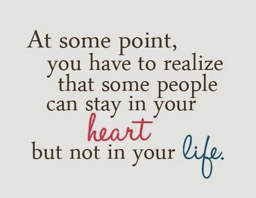 At some point, you have to realize that some people can stay in your heart but not in your life. -Relationship Quotes