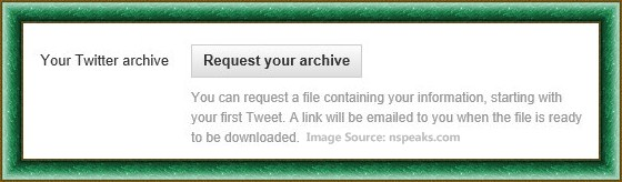 you can request a file containing your information, starting with your first tweet. A link will be emailed yo you when the file is ready to be download.