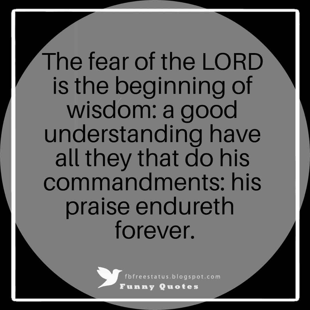 """The fear of the LORD is the beginning of wisdom: a good understanding have all they that do his commandments: his praise endureth forever.""― Psalm 111:10"