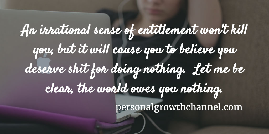 An irrational sense of entitlement will not kill you, but it will cause you to think you deserve shit for doing nothing.  Let me be clear, the world owes you nothing!