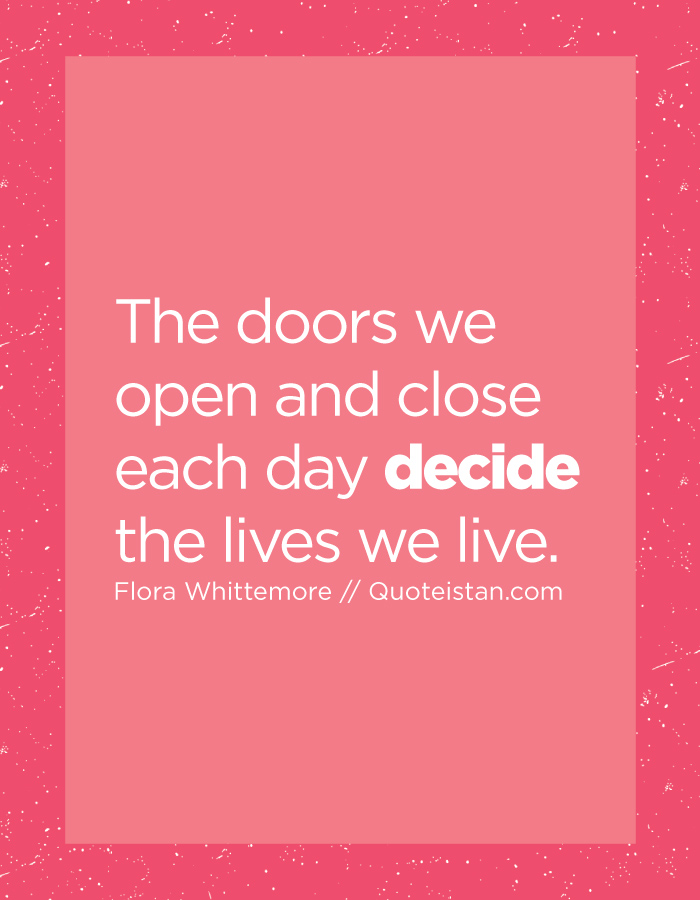 The doors we open and close each day decide the lives we live.