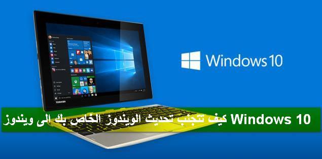 كيف تتجنب تحديث الويندوز الخاص بك الى Windows 10