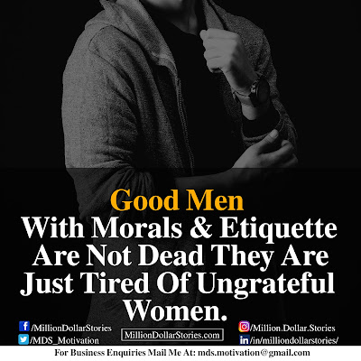GOOD MEN WITH MORALS & ETIQUETTE ARE NOT DEAD THEY ARE JUST TIRED OF UNGRATEFUL WOMEN.