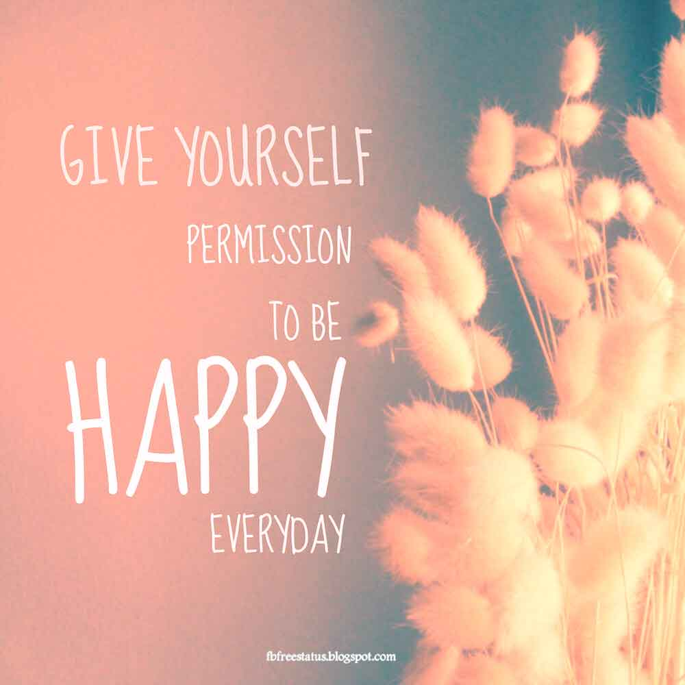 Give yourself permission to be happy everyday.
