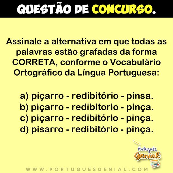 Assinale a alternativa em que todas as palavras estão grafadas da forma correta - Piçarro - redibitório - pinsa...