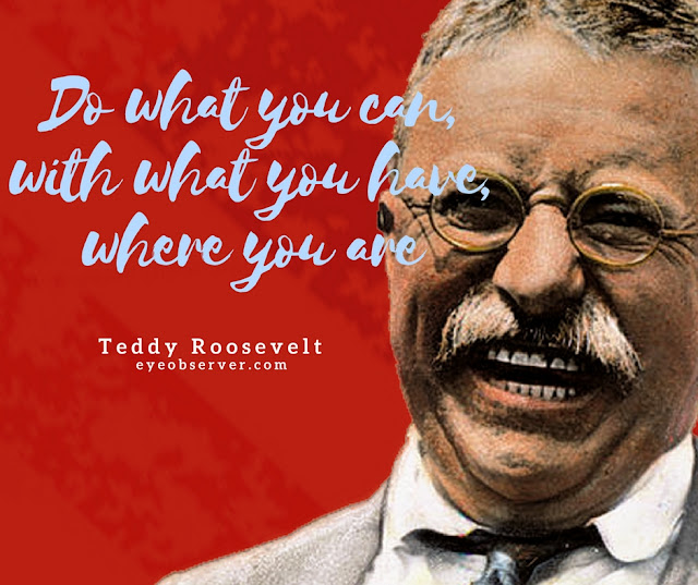 Teddy Roosevelt Quotes Do what you can, with what you have, where you are