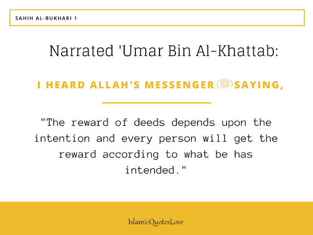 "Narrated 'Umar bin Al-khattab: I heard Allah's Messenger (PBUH) saying,  ""The reward of deeds depends upon the intention and every person will get the reward according to what be has intended. So whoever emigrated for worldly benefits or for a woman to marry, his emigration was for what he emigrated for.""  Reference: Sahih Al-Bukhari1"