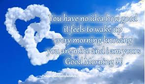 Good Morning Love Quotes: You have no idea how good it feels to wake up every morning knowing you are mine and I am yours good morning