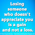 Losing someone who doesn't appreciate you is a gain and not a loss.