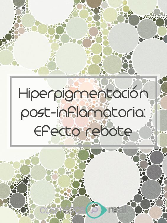 Hiperpigmentacion post inflamatoria: Porque tus manchas se oscurecen con el tratamiento, el temido efecto rebote