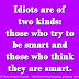 Idiots are of two kinds: those who try to be smart and those who think they are smart.