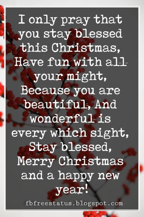 Merry Christmas Messages, I only pray that you stay blessed this Christmas, Have fun with all your might, Because you are beautiful, And wonderful is every which sight, Stay blessed, Merry Christmas and a happy new year!