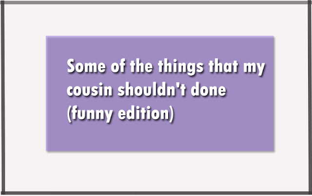 Some of the things that my cousin shouldn't done (funny edition)
