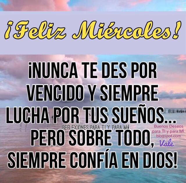 FELIZ MIÉRCOLES!  ¡Nunca te des por vencido y siempre lucha por tus sueños... pero sobre todo, siempre Confía en Dios !