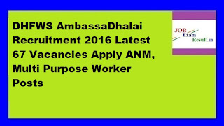 DHFWS AmbassaDhalai Recruitment 2016 Latest 67 Vacancies Apply ANM, Multi Purpose Worker Posts