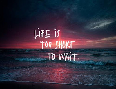 sad life is too short to wait.