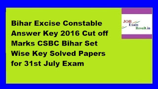 Bihar Excise Constable Answer Key 2016 Cut off Marks CSBC Bihar Set Wise Key Solved Papers for 31st July Exam
