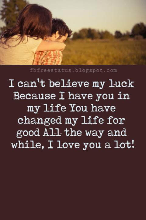 Love Text Messages, I can't believe my luck Because I have you in my life You have changed my life for good All the way and while, I love you a lot!