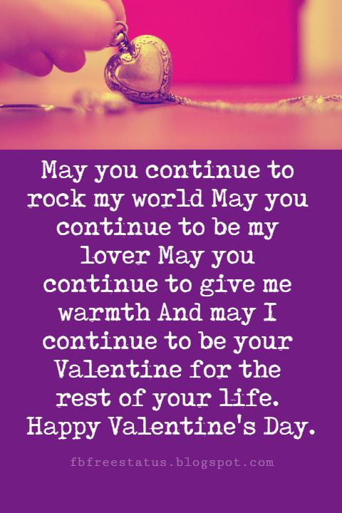 Valentines Day Messages, May you continue to rock my world May you continue to be my lover May you continue to give me warmth And may I continue to be your Valentine for the rest of your life. Happy Valentine's Day.