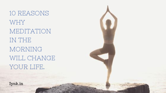 10 reasons why meditation in the morning will change your life.
